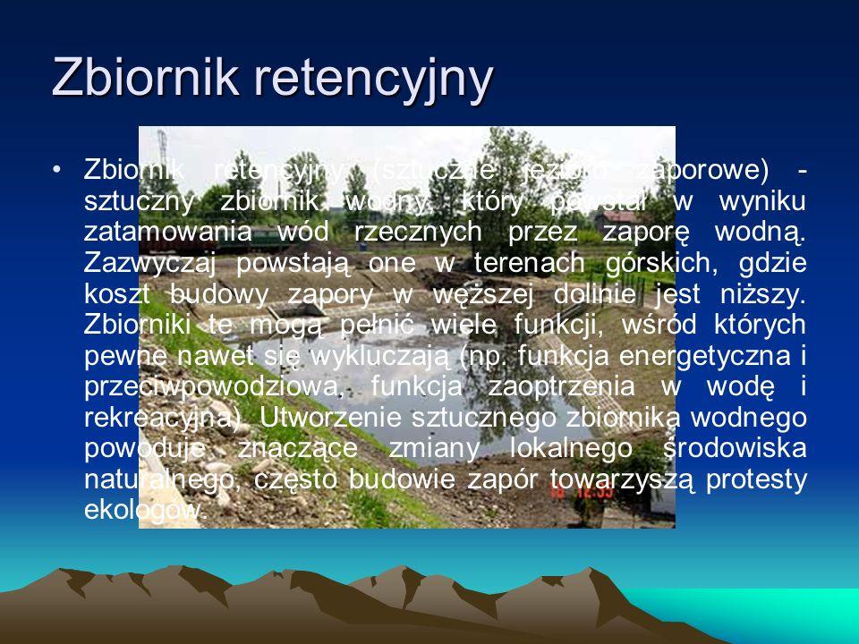 Zbiornik retencyjny Zbiornik retencyjny (sztuczne jezioro zaporowe) - sztuczny zbiornik wodny, który powstał w wyniku zatamowania wód rzecznych przez zaporę wodną.
