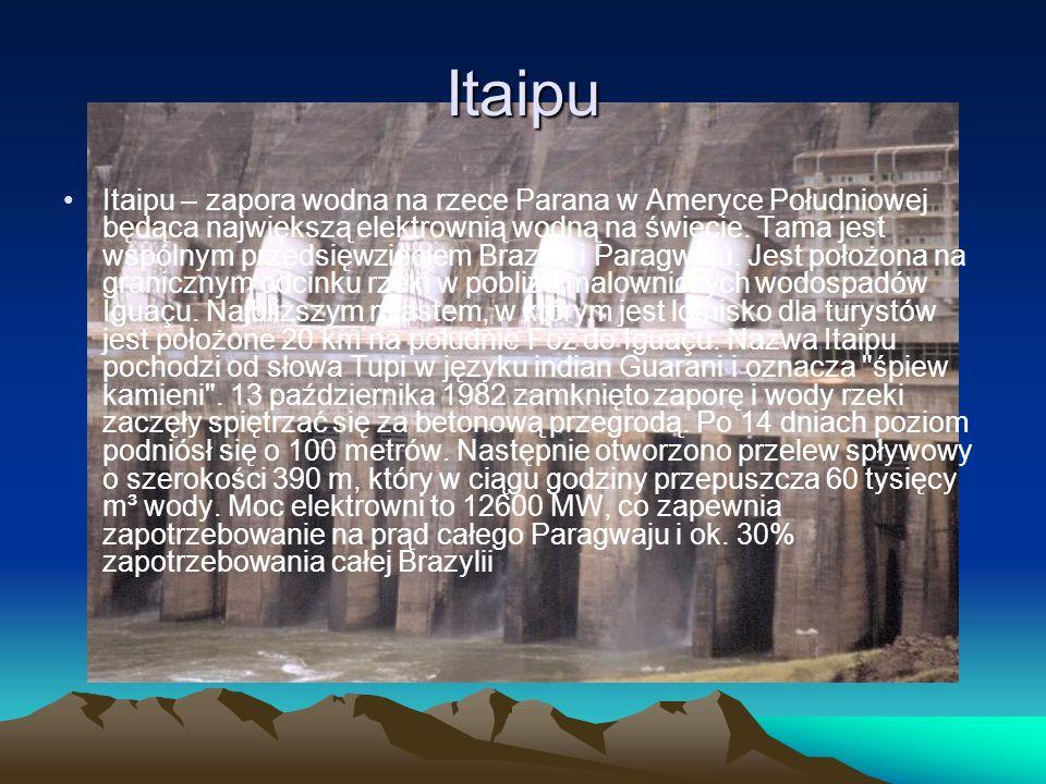 Itaipu Itaipu – zapora wodna na rzece Parana w Ameryce Południowej będąca największą elektrownią wodną na świecie. Tama jest wspólnym przedsięwzięciem
