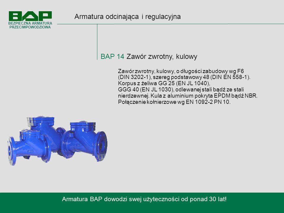 Armatura odcinająca i regulacyjna BAP 14 Zawór zwrotny, kulowy Armatura BAP dowodzi swej użyteczności od ponad 30 lat.