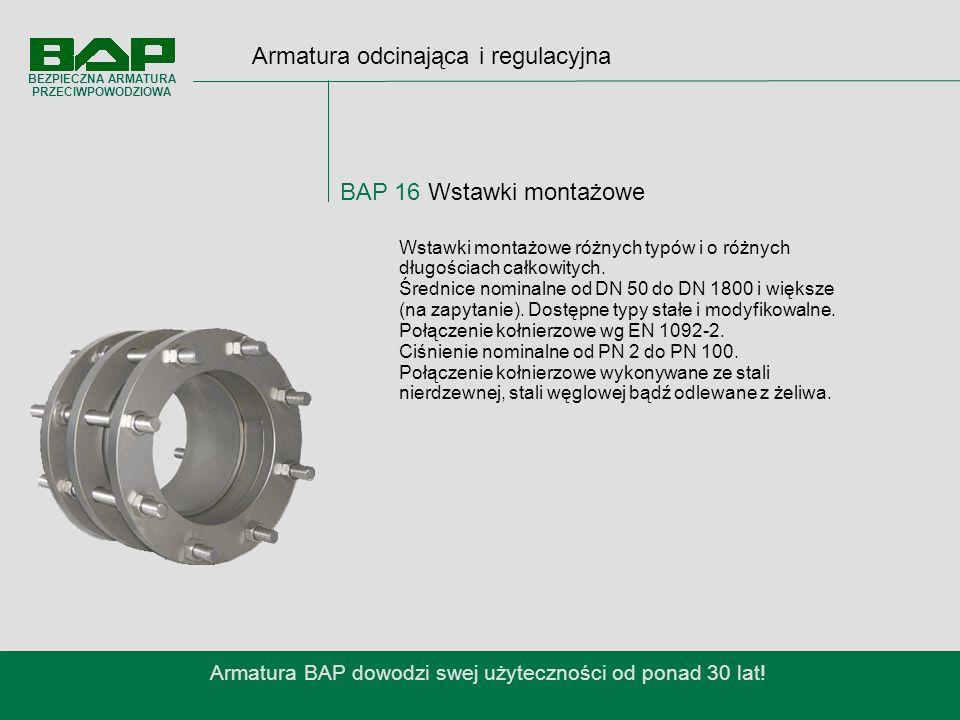Armatura odcinająca i regulacyjna BAP 16 Wstawki montażowe Armatura BAP dowodzi swej użyteczności od ponad 30 lat.