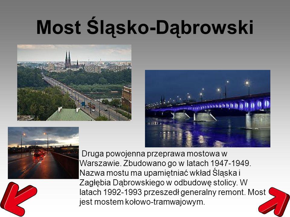 Most Śląsko-Dąbrowski Druga powojenna przeprawa mostowa w Warszawie. Zbudowano go w latach 1947-1949. Nazwa mostu ma upamiętniać wkład Śląska i Zagłęb