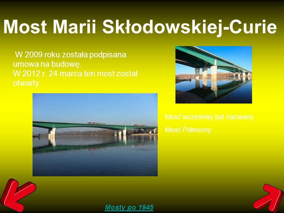 Most Marii Skłodowskiej-Curie W 2009 roku została podpisana umowa na budowę. W 2012 r. 24 marca ten most został otwarty Mosty po 1945 Most wcześniej b