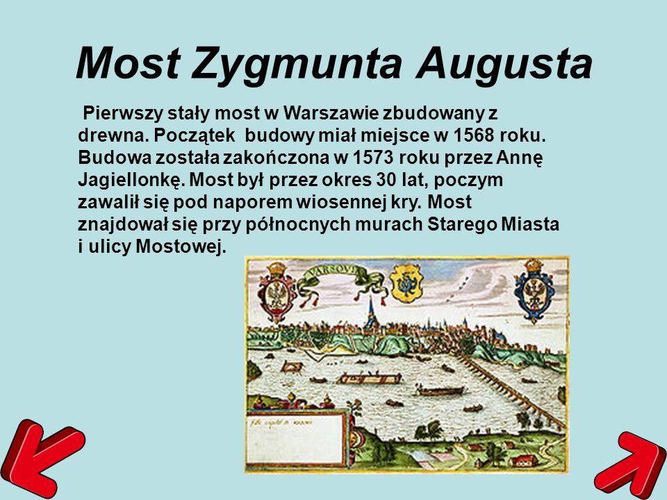 Most Zygmunta Augusta Pierwszy stały most w Warszawie zbudowany z drewna. Początek budowy miał miejsce w 1568 roku. Budowa została zakończona w 1573 r