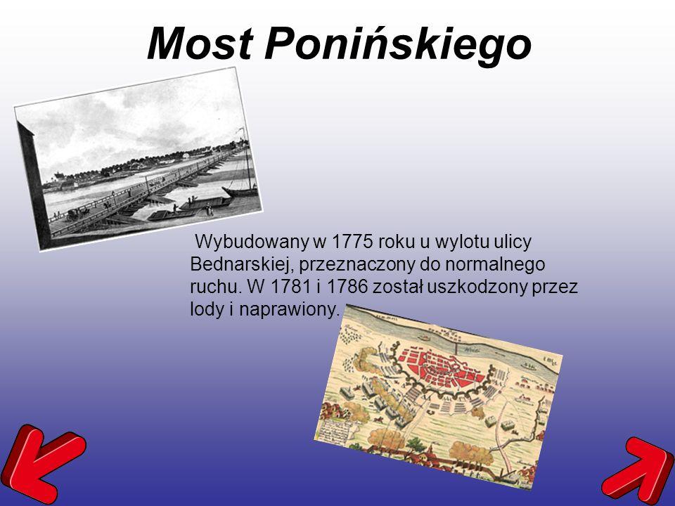 Most Ponińskiego Wybudowany w 1775 roku u wylotu ulicy Bednarskiej, przeznaczony do normalnego ruchu. W 1781 i 1786 został uszkodzony przez lody i nap