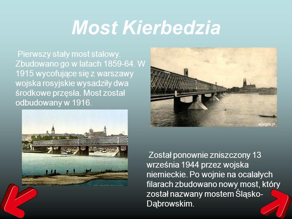 Most Kierbedzia Pierwszy stały most stalowy. Zbudowano go w latach 1859-64. W 1915 wycofujące się z warszawy wojska rosyjskie wysadziły dwa środkowe p