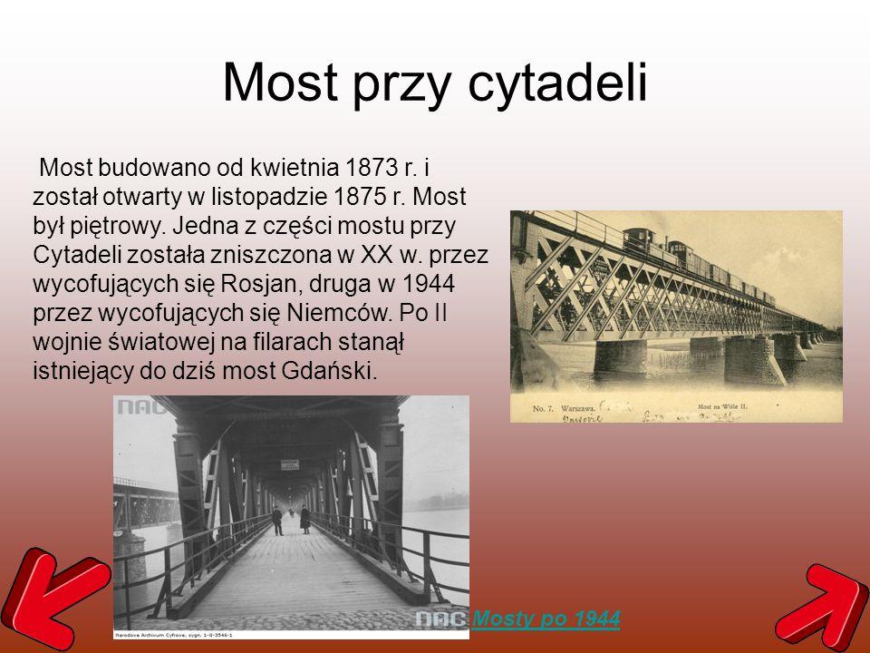 Most przy cytadeli Most budowano od kwietnia 1873 r. i został otwarty w listopadzie 1875 r. Most był piętrowy. Jedna z części mostu przy Cytadeli zost
