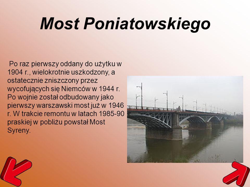 Most Poniatowskiego Po raz pierwszy oddany do użytku w 1904 r., wielokrotnie uszkodzony, a ostatecznie zniszczony przez wycofujących się Niemców w 194
