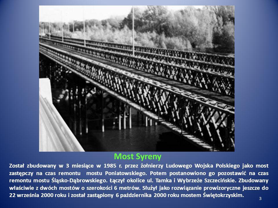 Most Syreny Został zbudowany w 3 miesiące w 1985 r. przez żołnierzy Ludowego Wojska Polskiego jako most zastępczy na czas remontu mostu Poniatowskiego