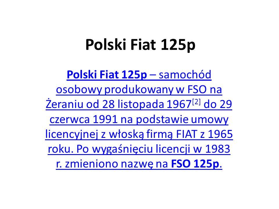 Polski Fiat 125p Polski Fiat 125p – samochód osobowy produkowany w FSO na Żeraniu od 28 listopada 1967 [2] do 29 czerwca 1991 na podstawie umowy licencyjnej z włoską firmą FIAT z 1965 roku.