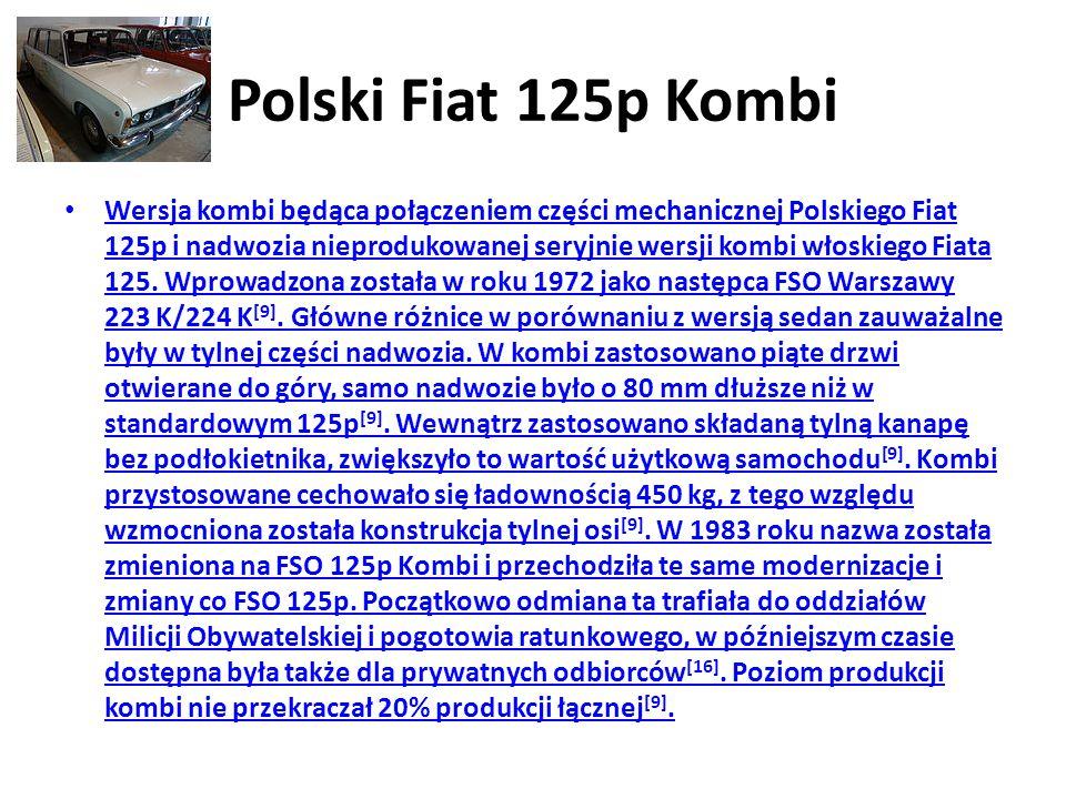 Polski Fiat 125p Kombi Wersja kombi będąca połączeniem części mechanicznej Polskiego Fiat 125p i nadwozia nieprodukowanej seryjnie wersji kombi włoskiego Fiata 125.