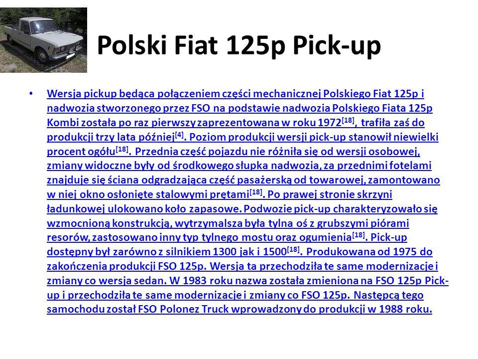 Polski Fiat 125p Pick-up Wersja pickup będąca połączeniem części mechanicznej Polskiego Fiat 125p i nadwozia stworzonego przez FSO na podstawie nadwozia Polskiego Fiata 125p Kombi została po raz pierwszy zaprezentowana w roku 1972 [18], trafiła zaś do produkcji trzy lata później [4].