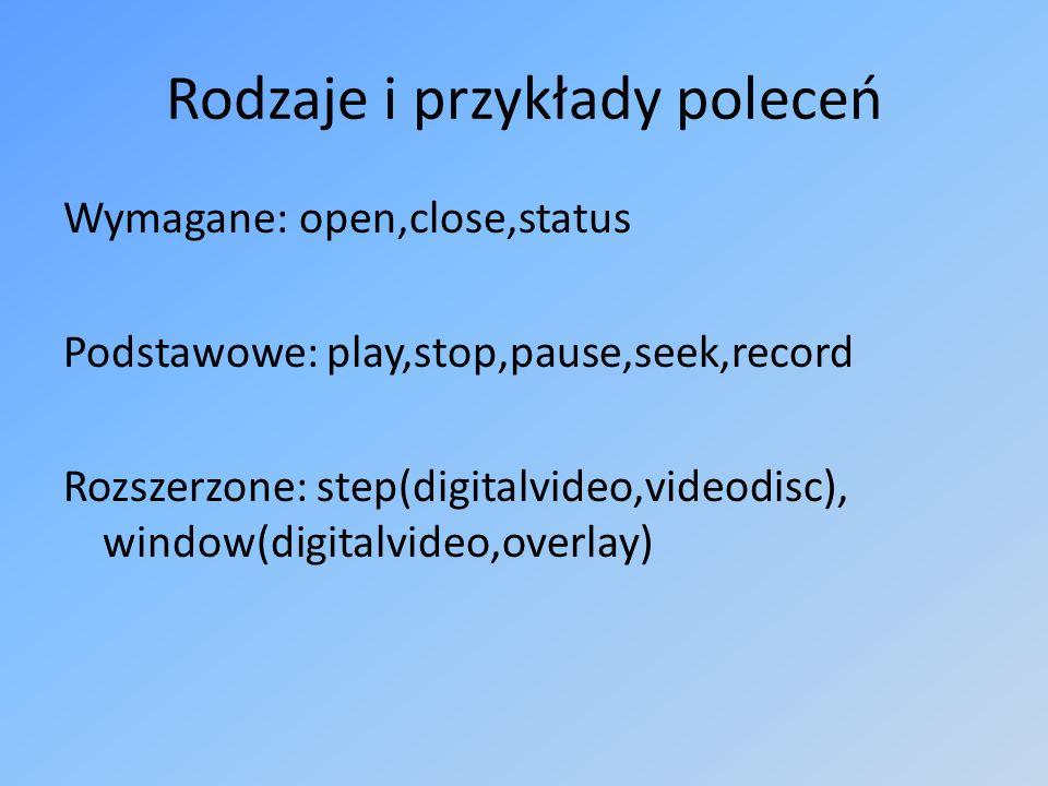 Rodzaje i przykłady poleceń Wymagane: open,close,status Podstawowe: play,stop,pause,seek,record Rozszerzone: step(digitalvideo,videodisc), window(digitalvideo,overlay)