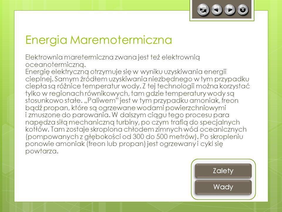 Energia Maremotermiczna Elektrownia maretermiczna zwana jest też elektrownią oceanotermiczną. Energię elektryczną otrzymuje się w wyniku uzyskiwania e