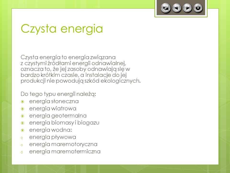Czysta energia Czysta energia to energia związana z czystymi źródłami energii odnawialnej, oznacza to, że jej zasoby odnawiają się w bardzo krótkim cz