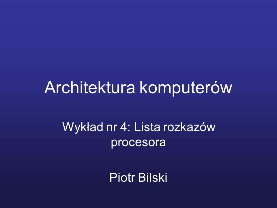 Architektura komputerów Wykład nr 4: Lista rozkazów procesora Piotr Bilski