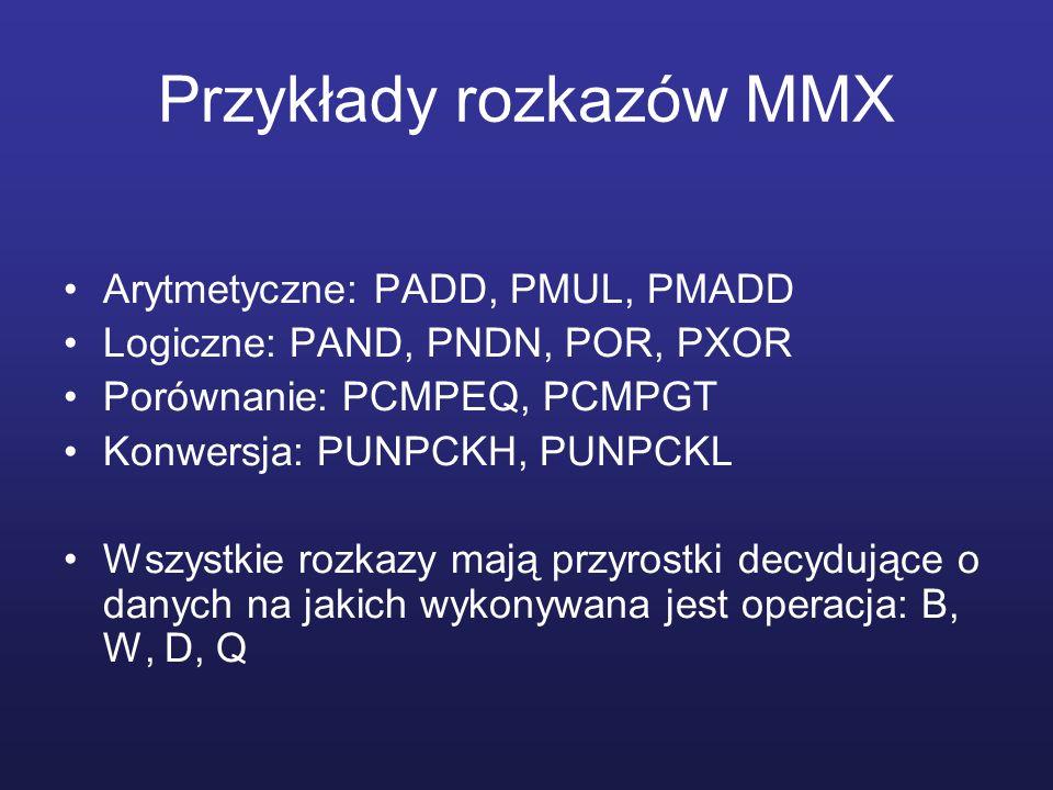 Przykłady rozkazów MMX Arytmetyczne: PADD, PMUL, PMADD Logiczne: PAND, PNDN, POR, PXOR Porównanie: PCMPEQ, PCMPGT Konwersja: PUNPCKH, PUNPCKL Wszystki