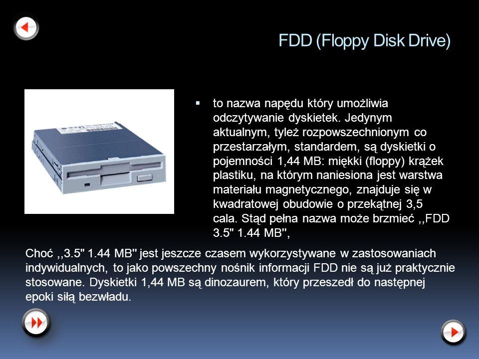 FDD (Floppy Disk Drive) to nazwa napędu który umożliwia odczytywanie dyskietek. Jedynym aktualnym, tyleż rozpowszechnionym co przestarzałym, standarde