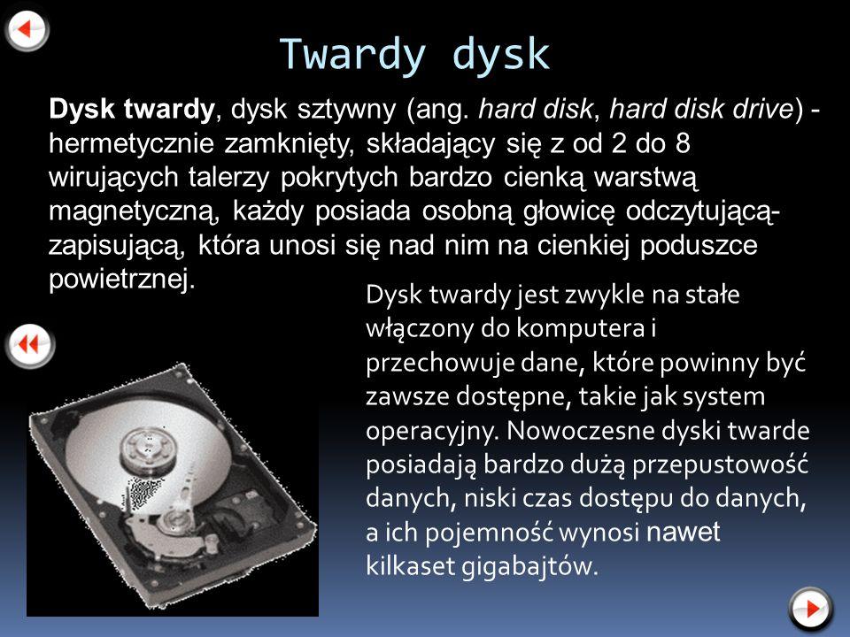 Twardy dysk Dysk twardy jest zwykle na stałe włączony do komputera i przechowuje dane, które powinny być zawsze dostępne, takie jak system operacyjny.