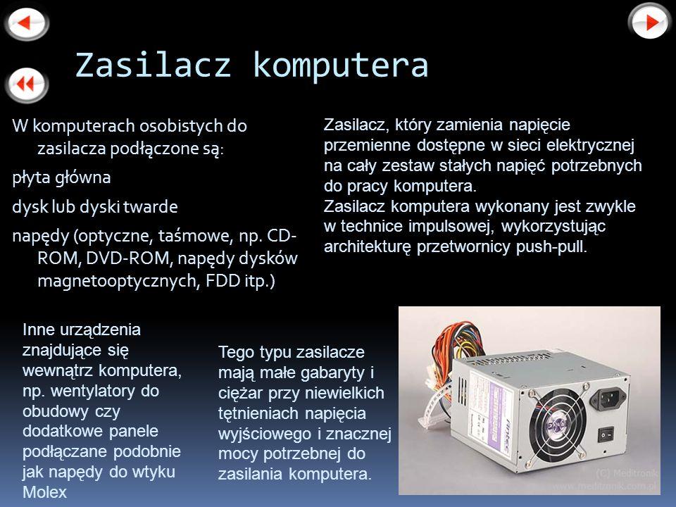 Zasilacz komputera W komputerach osobistych do zasilacza podłączone są: płyta główna dysk lub dyski twarde napędy (optyczne, taśmowe, np. CD- ROM, DVD
