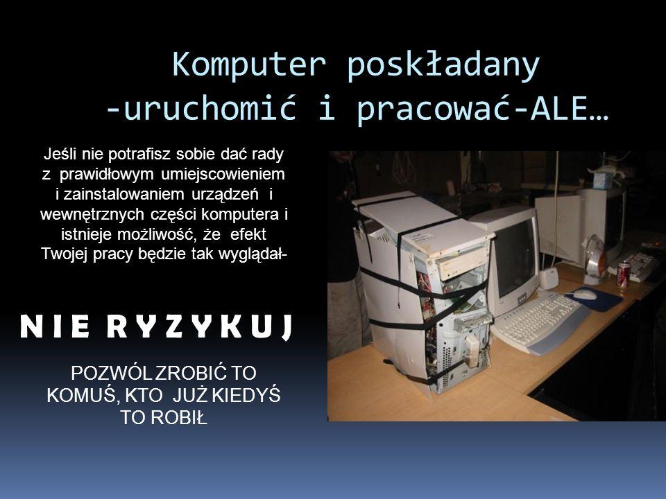 Komputer poskładany -uruchomić i pracować-ALE… Jeśli nie potrafisz sobie dać rady z prawidłowym umiejscowieniem i zainstalowaniem urządzeń i wewnętrzn