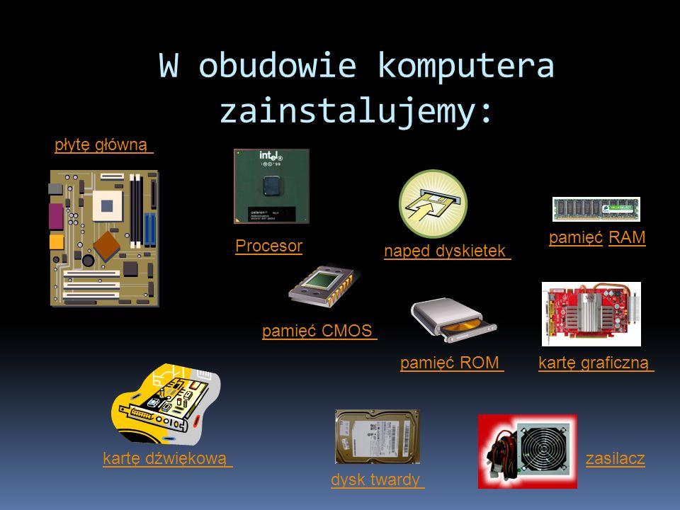 W obudowie komputera zainstalujemy: płytę główną pamięć ROM pamięć CMOS pamięć RAM Procesor zasilacz kartę graficzną kartę dźwiękową dysk twardy napęd