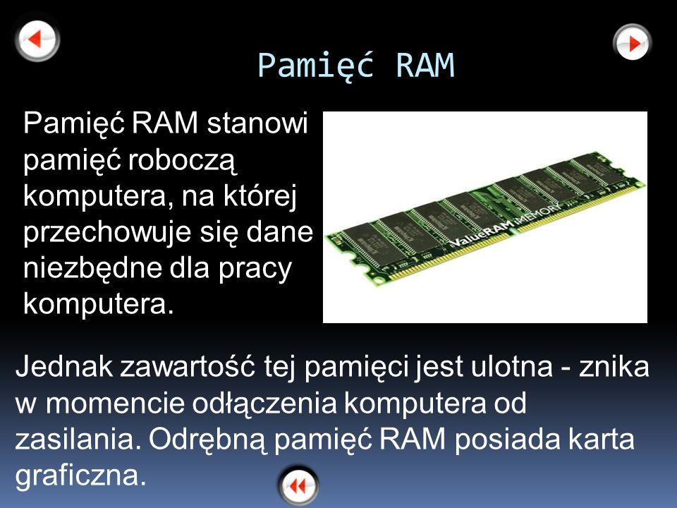 Pamięć RAM Jednak zawartość tej pamięci jest ulotna - znika w momencie odłączenia komputera od zasilania. Odrębną pamięć RAM posiada karta graficzna.