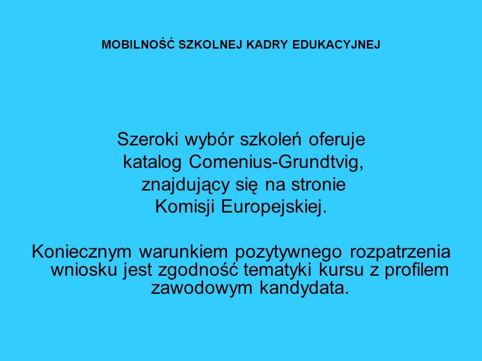 MOBILNOŚĆ SZKOLNEJ KADRY EDUKACYJNEJ Szeroki wybór szkoleń oferuje katalog Comenius-Grundtvig, znajdujący się na stronie Komisji Europejskiej. Koniecz