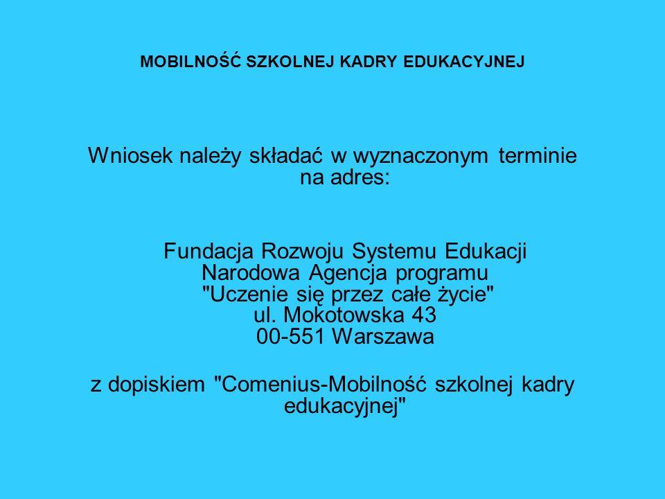 MOBILNOŚĆ SZKOLNEJ KADRY EDUKACYJNEJ Wniosek należy składać w wyznaczonym terminie na adres: Fundacja Rozwoju Systemu Edukacji Narodowa Agencja progra