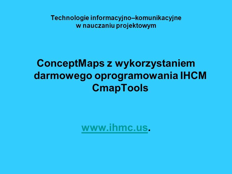 Technologie informacyjno–komunikacyjne w nauczaniu projektowym ConceptMaps z wykorzystaniem darmowego oprogramowania IHCM CmapTools www.ihmc.uswww.ihm
