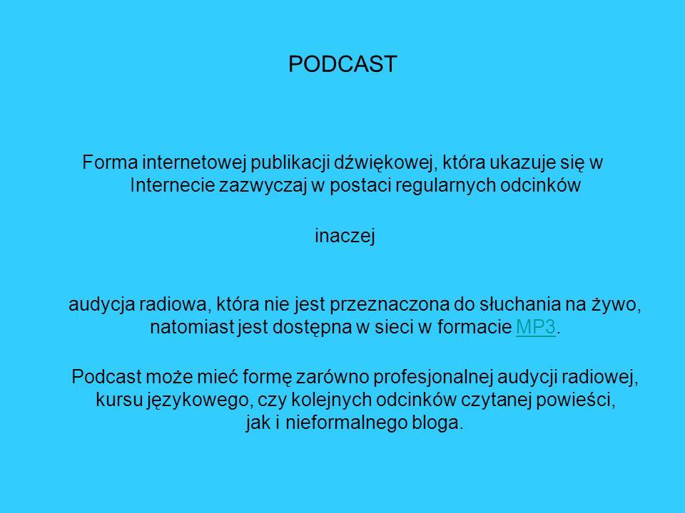 PODCAST Forma internetowej publikacji dźwiękowej, która ukazuje się w Internecie zazwyczaj w postaci regularnych odcinków inaczej audycja radiowa, któ