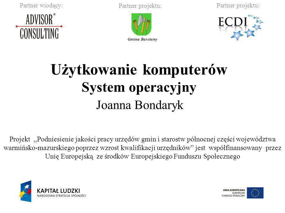 Partner wiodący:Partner projektu: Gmina Barciany Użytkowanie komputerów System operacyjny Joanna Bondaryk Projekt,,Podniesienie jakości pracy urzędów