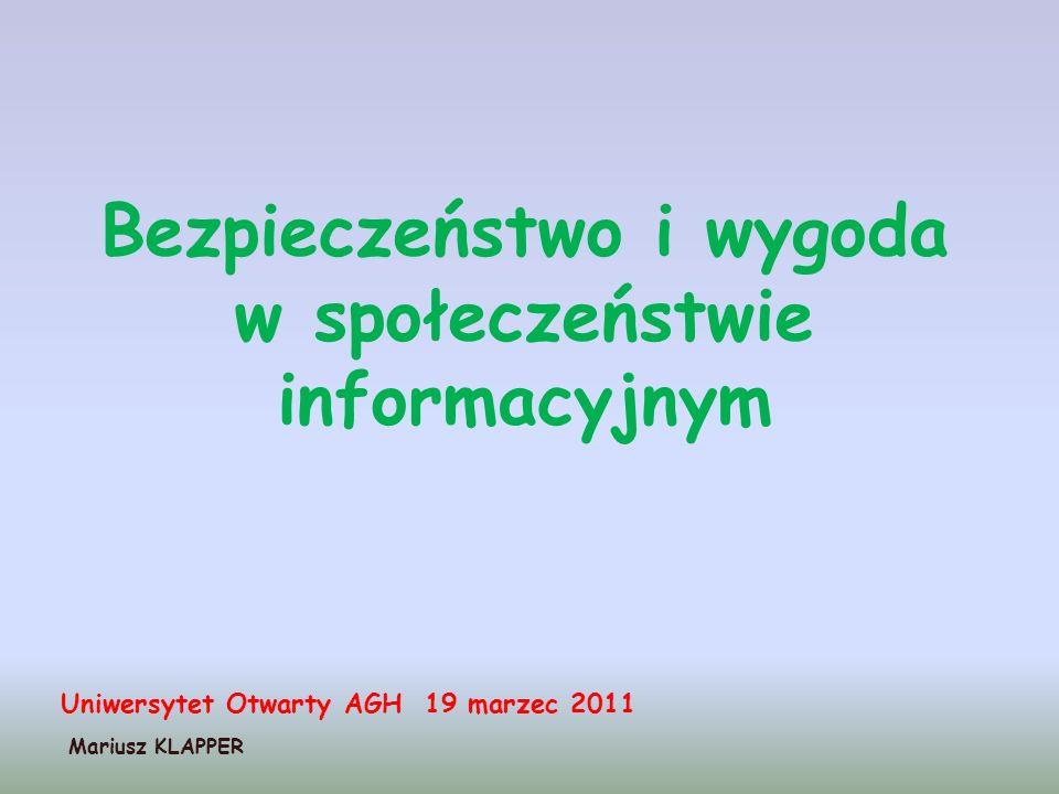 Bezpieczeństwo i wygoda w społeczeństwie informacyjnym Mariusz KLAPPER Uniwersytet Otwarty AGH 19 marzec 2011
