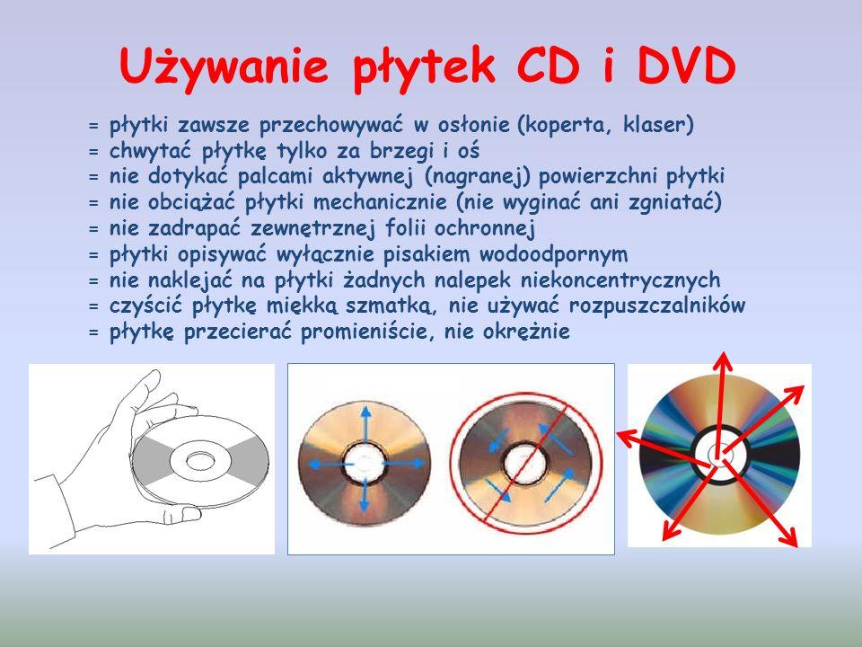 Używanie płytek CD i DVD = płytki zawsze przechowywać w osłonie (koperta, klaser) = chwytać płytkę tylko za brzegi i oś = nie dotykać palcami aktywnej (nagranej) powierzchni płytki = nie obciążać płytki mechanicznie (nie wyginać ani zgniatać) = nie zadrapać zewnętrznej folii ochronnej = płytki opisywać wyłącznie pisakiem wodoodpornym = nie naklejać na płytki żadnych nalepek niekoncentrycznych = czyścić płytkę miękką szmatką, nie używać rozpuszczalników = płytkę przecierać promieniście, nie okrężnie