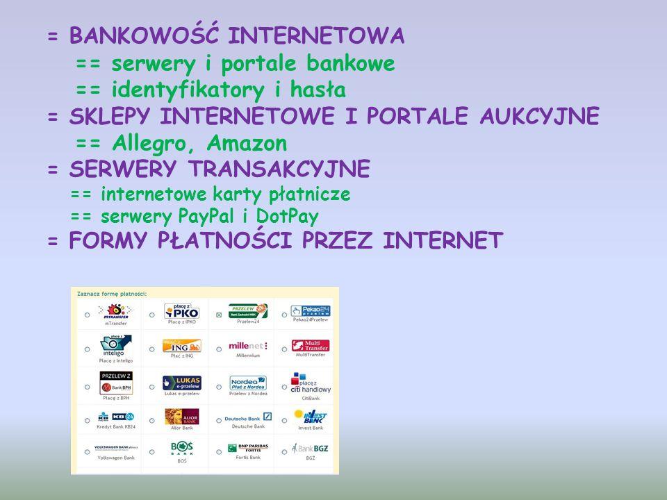 = BANKOWOŚĆ INTERNETOWA == serwery i portale bankowe == identyfikatory i hasła = SKLEPY INTERNETOWE I PORTALE AUKCYJNE == Allegro, Amazon = SERWERY TRANSAKCYJNE == internetowe karty płatnicze == serwery PayPal i DotPay = FORMY PŁATNOŚCI PRZEZ INTERNET