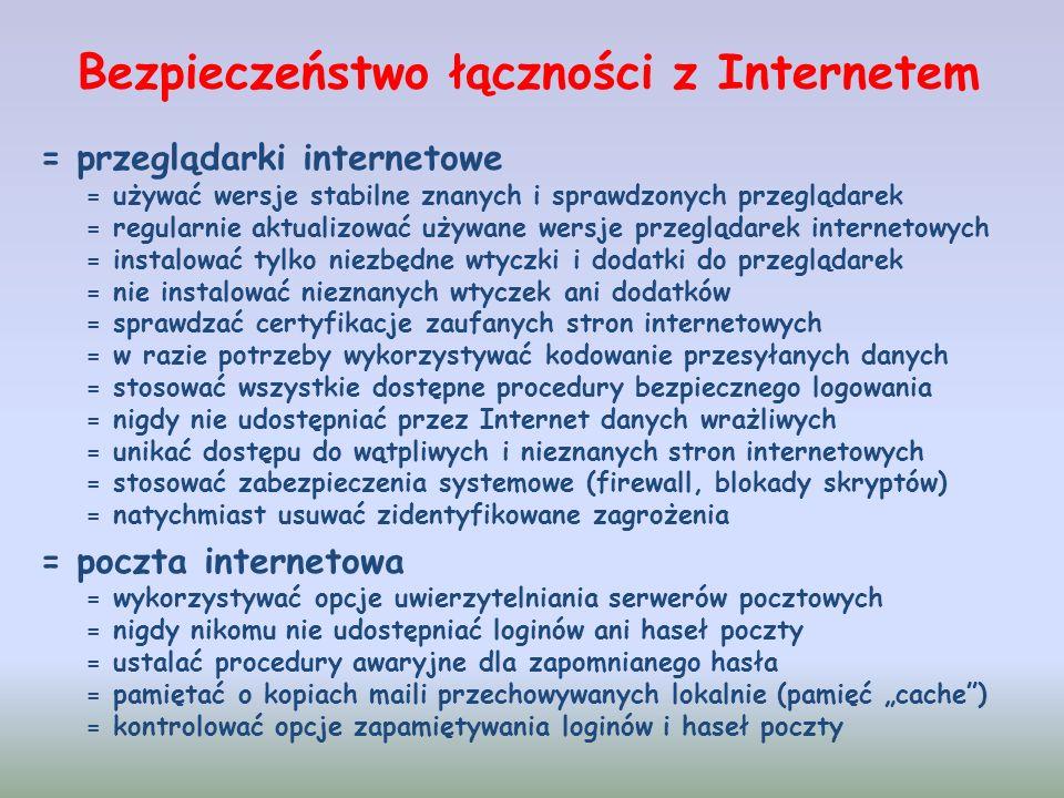 Bezpieczeństwo łączności z Internetem = przeglądarki internetowe = używać wersje stabilne znanych i sprawdzonych przeglądarek = regularnie aktualizować używane wersje przeglądarek internetowych = instalować tylko niezbędne wtyczki i dodatki do przeglądarek = nie instalować nieznanych wtyczek ani dodatków = sprawdzać certyfikacje zaufanych stron internetowych = w razie potrzeby wykorzystywać kodowanie przesyłanych danych = stosować wszystkie dostępne procedury bezpiecznego logowania = nigdy nie udostępniać przez Internet danych wrażliwych = unikać dostępu do wątpliwych i nieznanych stron internetowych = stosować zabezpieczenia systemowe (firewall, blokady skryptów) = natychmiast usuwać zidentyfikowane zagrożenia = poczta internetowa = wykorzystywać opcje uwierzytelniania serwerów pocztowych = nigdy nikomu nie udostępniać loginów ani haseł poczty = ustalać procedury awaryjne dla zapomnianego hasła = pamiętać o kopiach maili przechowywanych lokalnie (pamięć cache) = kontrolować opcje zapamiętywania loginów i haseł poczty