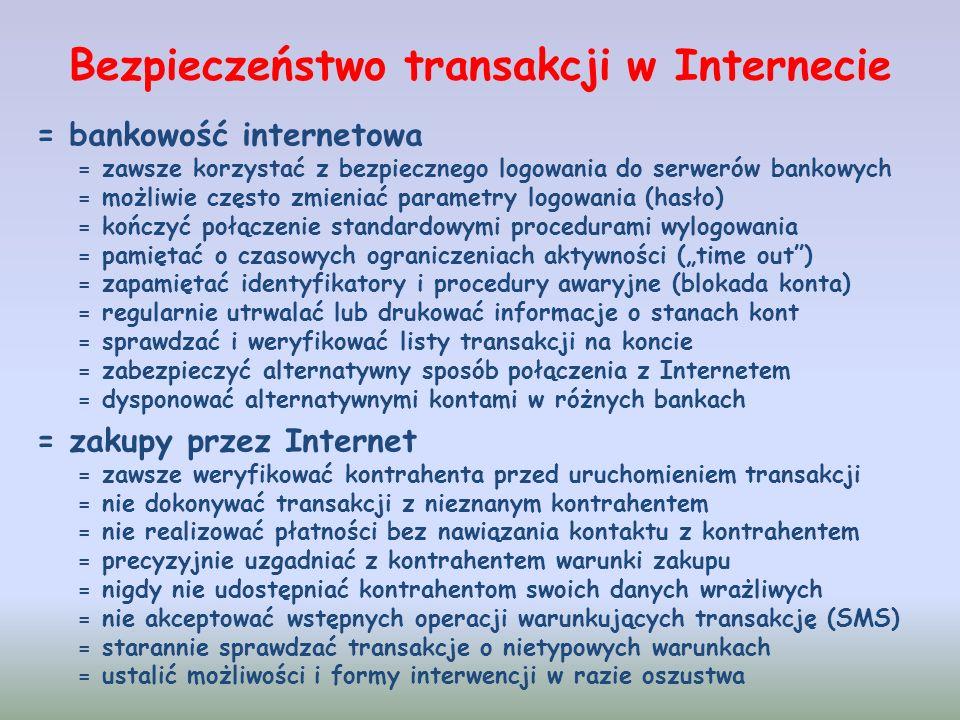 Bezpieczeństwo transakcji w Internecie = bankowość internetowa = zawsze korzystać z bezpiecznego logowania do serwerów bankowych = możliwie często zmieniać parametry logowania (hasło) = kończyć połączenie standardowymi procedurami wylogowania = pamiętać o czasowych ograniczeniach aktywności (time out) = zapamiętać identyfikatory i procedury awaryjne (blokada konta) = regularnie utrwalać lub drukować informacje o stanach kont = sprawdzać i weryfikować listy transakcji na koncie = zabezpieczyć alternatywny sposób połączenia z Internetem = dysponować alternatywnymi kontami w różnych bankach = zakupy przez Internet = zawsze weryfikować kontrahenta przed uruchomieniem transakcji = nie dokonywać transakcji z nieznanym kontrahentem = nie realizować płatności bez nawiązania kontaktu z kontrahentem = precyzyjnie uzgadniać z kontrahentem warunki zakupu = nigdy nie udostępniać kontrahentom swoich danych wrażliwych = nie akceptować wstępnych operacji warunkujących transakcję (SMS) = starannie sprawdzać transakcje o nietypowych warunkach = ustalić możliwości i formy interwencji w razie oszustwa