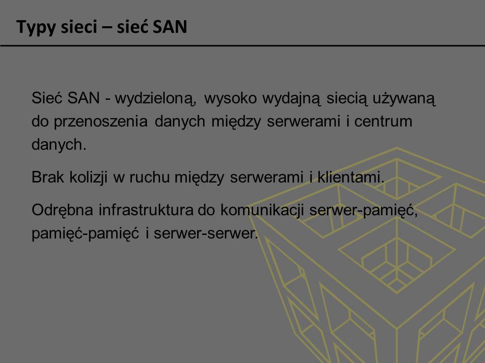 Typy sieci – sieć SAN Cechy: Wydajność - współbieżny szybki dostęp dwóch lub więcej serwerów do macierzy dyskowych lub taśmowych, zapewniając większą wydajność systemu.