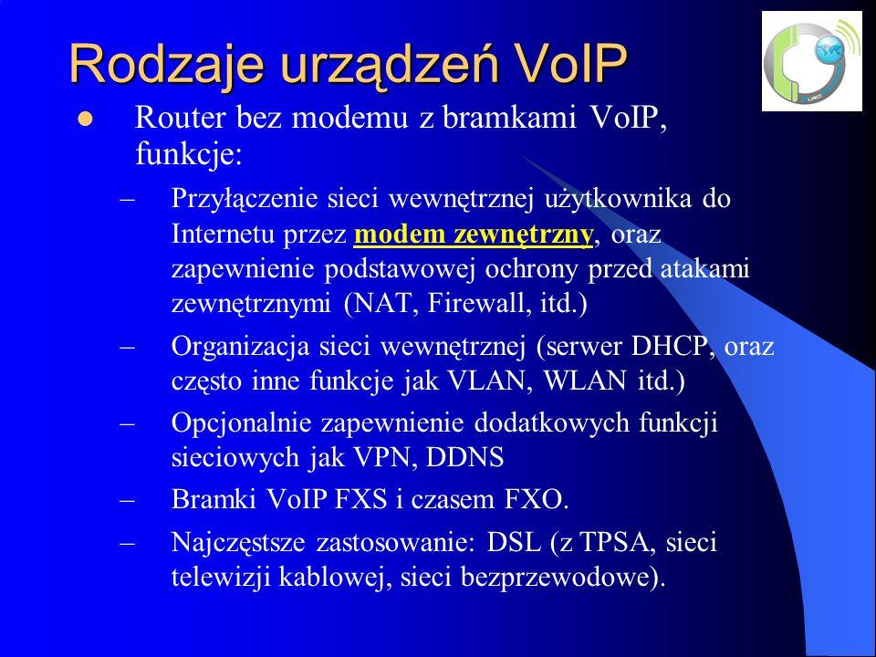 Rodzaje urządzeń VoIP Router bez modemu z bramkami VoIP, funkcje: –Przyłączenie sieci wewnętrznej użytkownika do Internetu przez modem zewnętrzny, oraz zapewnienie podstawowej ochrony przed atakami zewnętrznymi (NAT, Firewall, itd.) –Organizacja sieci wewnętrznej (serwer DHCP, oraz często inne funkcje jak VLAN, WLAN itd.) –Opcjonalnie zapewnienie dodatkowych funkcji sieciowych jak VPN, DDNS –Bramki VoIP FXS i czasem FXO.
