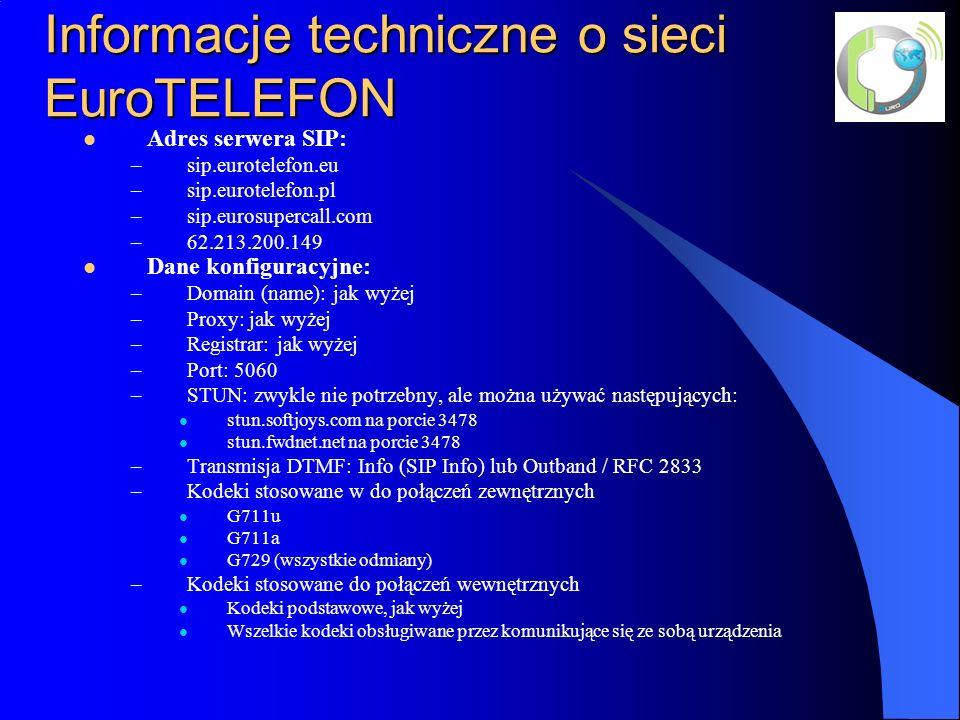 Informacje techniczne o sieci EuroTELEFON Adres serwera SIP: –sip.eurotelefon.eu –sip.eurotelefon.pl –sip.eurosupercall.com –62.213.200.149 Dane konfiguracyjne: –Domain (name): jak wyżej –Proxy: jak wyżej –Registrar: jak wyżej –Port: 5060 –STUN: zwykle nie potrzebny, ale można używać następujących: stun.softjoys.com na porcie 3478 stun.fwdnet.net na porcie 3478 –Transmisja DTMF: Info (SIP Info) lub Outband / RFC 2833 –Kodeki stosowane w do połączeń zewnętrznych G711u G711a G729 (wszystkie odmiany) –Kodeki stosowane do połączeń wewnętrznych Kodeki podstawowe, jak wyżej Wszelkie kodeki obsługiwane przez komunikujące się ze sobą urządzenia