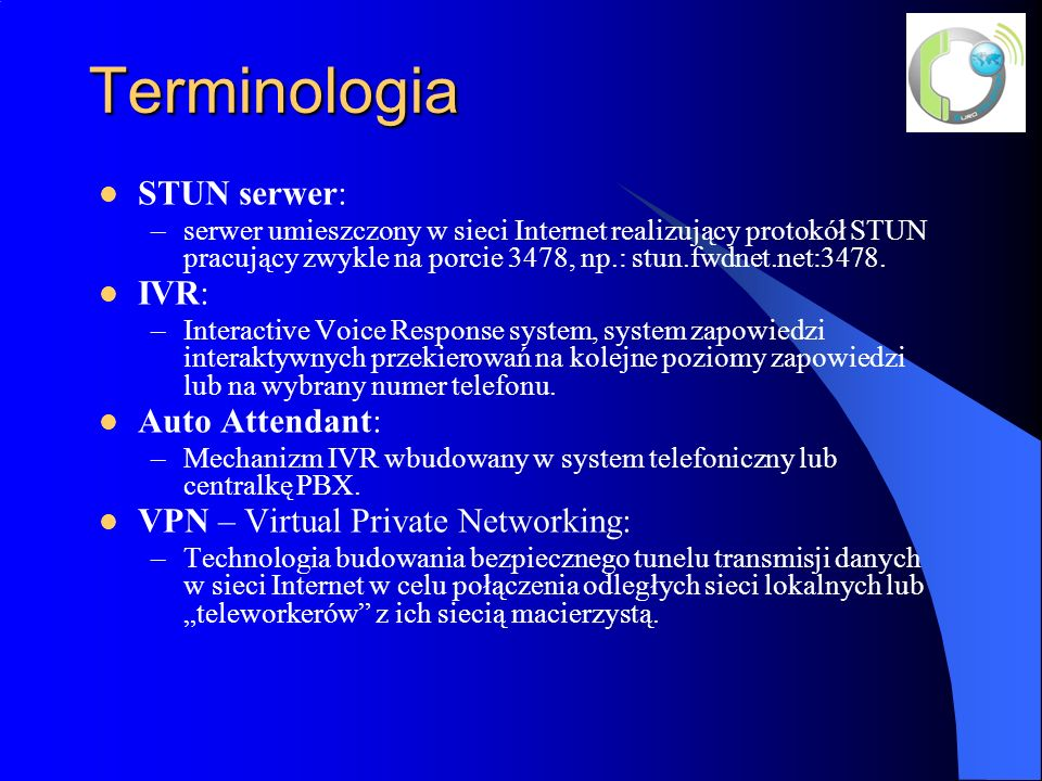 Terminologia STUN serwer: –serwer umieszczony w sieci Internet realizujący protokół STUN pracujący zwykle na porcie 3478, np.: stun.fwdnet.net:3478.