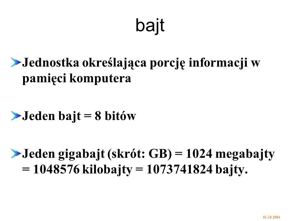 01-10-2004 bajt Jednostka określająca porcję informacji w pamięci komputera Jeden bajt = 8 bitów Jeden gigabajt (skrót: GB) = 1024 megabajty = 1048576 kilobajty = 1073741824 bajty.