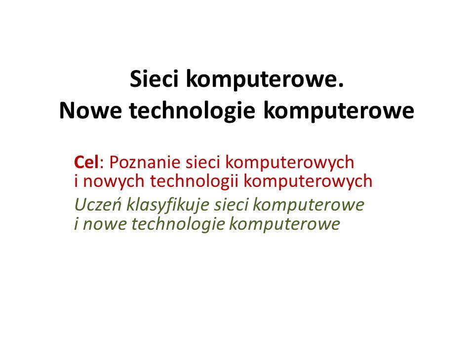 Sieci komputerowe. Nowe technologie komputerowe Cel: Poznanie sieci komputerowych i nowych technologii komputerowych Uczeń klasyfikuje sieci komputero