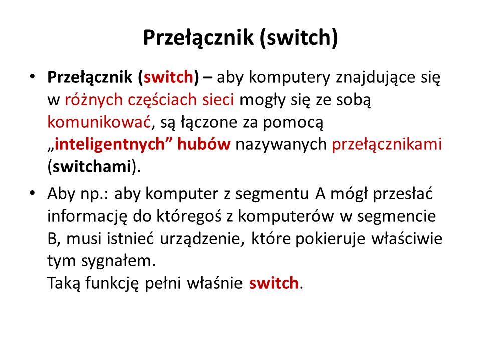 Przełącznik (switch) Przełącznik (switch) – aby komputery znajdujące się w różnych częściach sieci mogły się ze sobą komunikować, są łączone za pomocą