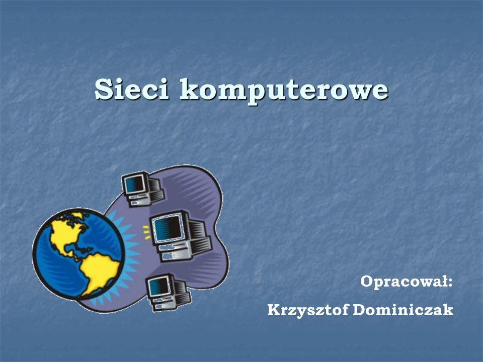 Sieci komputerowe Opracował: Krzysztof Dominiczak