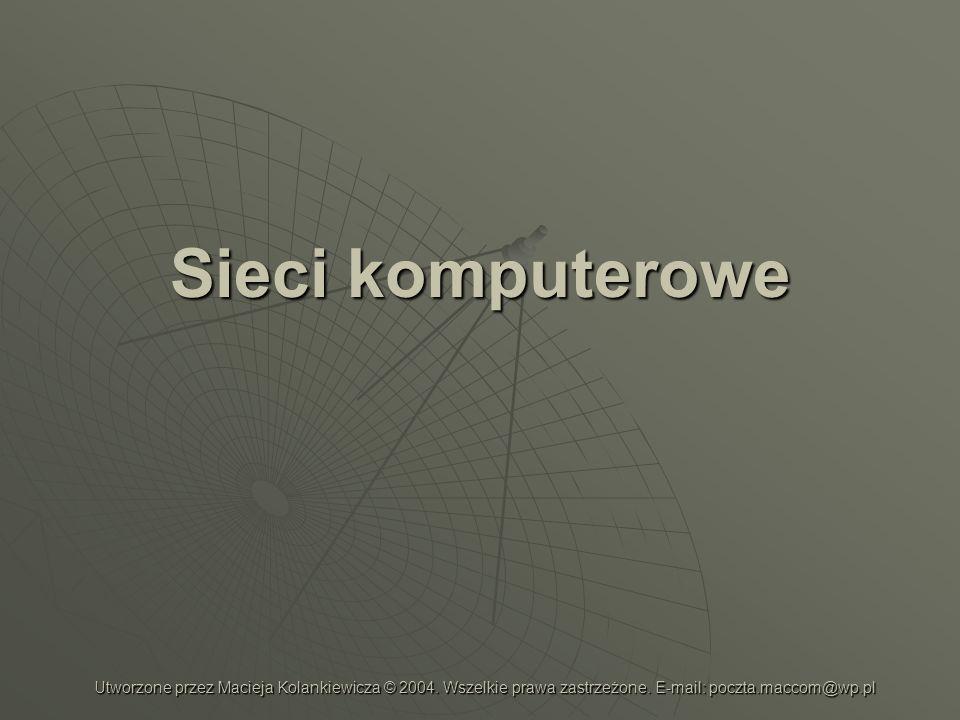Sieci komputerowe Utworzone przez Macieja Kolankiewicza © 2004. Wszelkie prawa zastrzeżone. E-mail: poczta.maccom@wp.pl