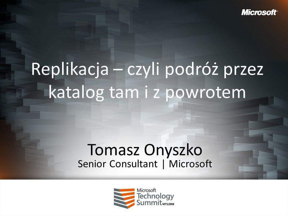 Replikacja – czyli podróż przez katalog tam i z powrotem Tomasz Onyszko Senior Consultant | Microsoft