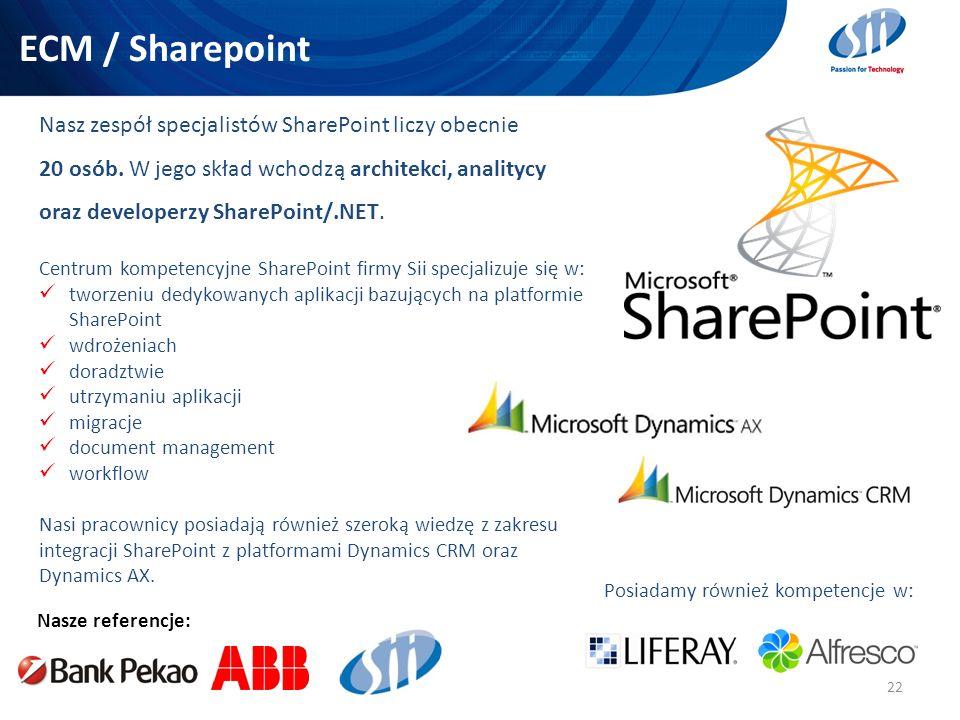 ECM / Sharepoint 22 Nasze referencje: Nasz zespół specjalistów SharePoint liczy obecnie 20 osób. W jego skład wchodzą architekci, analitycy oraz devel