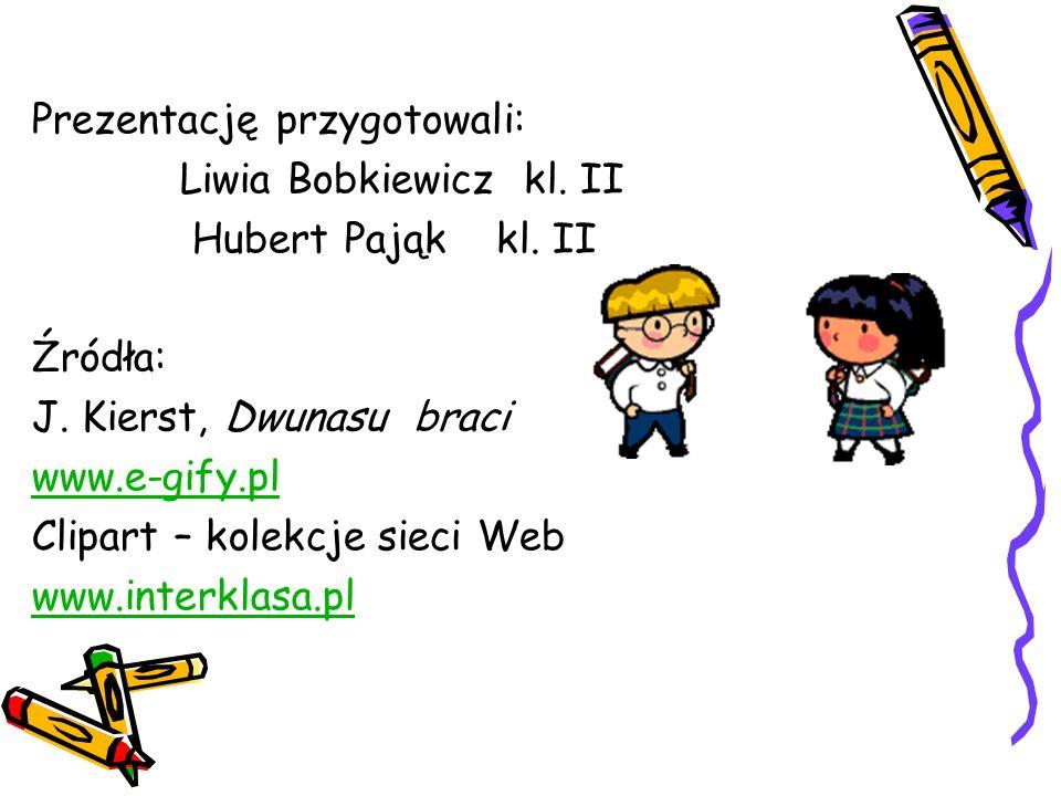 Prezentację przygotowali: Liwia Bobkiewicz kl. II Hubert Pająk kl. II Źródła: J. Kierst, Dwunasu braci www.e-gify.pl Clipart – kolekcje sieci Web www.