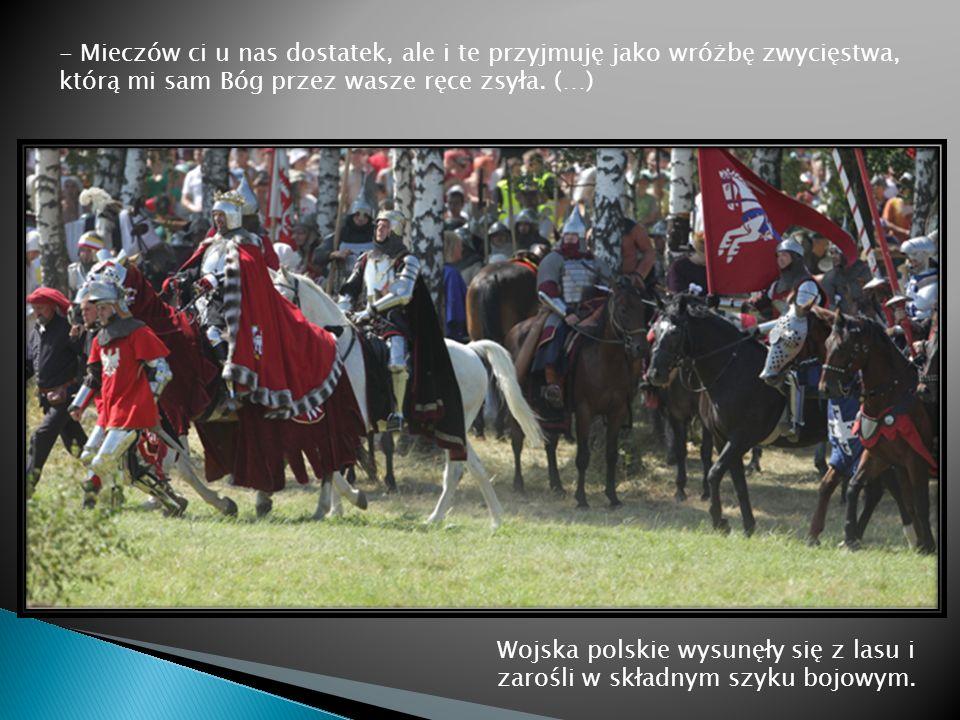 Wojska polskie wysunęły się z lasu i zarośli w składnym szyku bojowym. - Mieczów ci u nas dostatek, ale i te przyjmuję jako wróżbę zwycięstwa, którą m