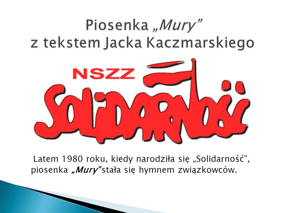 Latem 1980 roku, kiedy narodziła się Solidarność, piosenka Mury stała się hymnem związkowców.